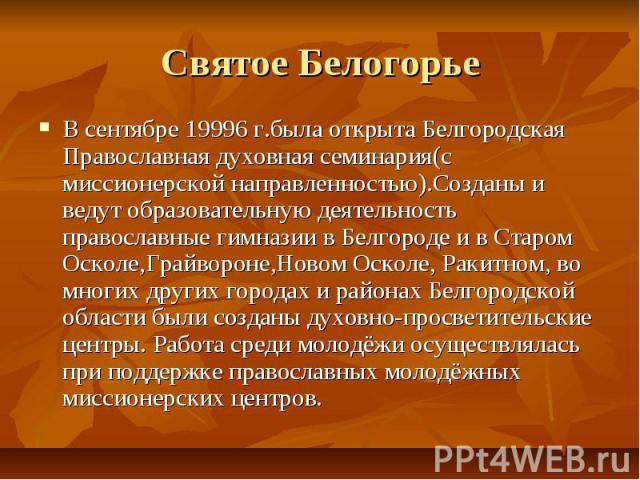 Святое БелогорьеВ сентябре 19996 г.была открыта Белгородская Православная духовная семинария(с миссионерской направленностью).Созданы и ведут образовательную деятельность православные гимназии в Белгороде и в Старом Осколе,Грайвороне,Новом Осколе, Р…