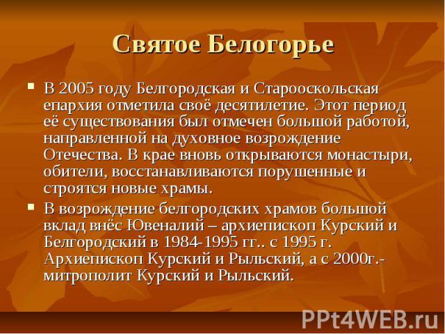 Святое БелогорьеВ 2005 году Белгородская и Старооскольская епархия отметила своё десятилетие. Этот период её существования был отмечен большой работой, направленной на духовное возрождение Отечества. В крае вновь открываются монастыри, обители, восс…