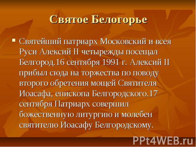 Святое БелогорьеСвятейший патриарх Московский и всея Руси Алексий II четырежды посещал Белгород.16 сентября 1991 г. Алексий II прибыл сюда на торжества по поводу второго обретения мощей Святителя Иоасафа, епископа Белгородского.17 сентября Патриарх …