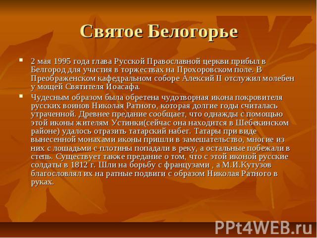 Святое Белогорье2 мая 1995 года глава Русской Православной церкви прибыл в Белгород для участия в торжествах на Прохоровском поле. В Преображенском кафедральном соборе Алексий II отслужил молебен у мощей Святителя Иоасафа.Чудесным образом была обрет…