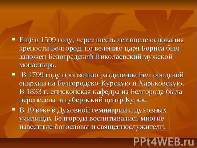 Иоасаф БелгородскийЕщё в 1599 году, через шесть лет после основания крепости Белгород, по велению царя Бориса был заложен Белоградский Николаевский мужской монастырь. В 1799 году произошло разделение Белгородской епархии на Белгородско-Курскую и Хар…