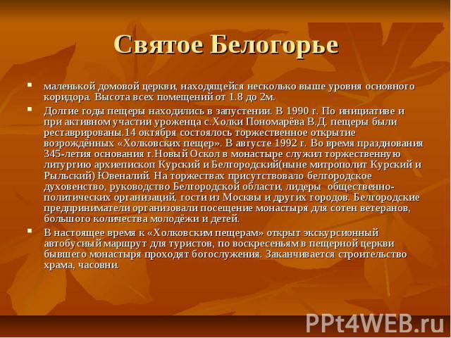 Святое Белогорьемаленькой домовой церкви, находящейся несколько выше уровня основного коридора. Высота всех помещений от 1.8 до 2м.Долгие годы пещеры находились в запустении. В 1990 г. По инициативе и при активном участии уроженца с.Холки Пономарёва…