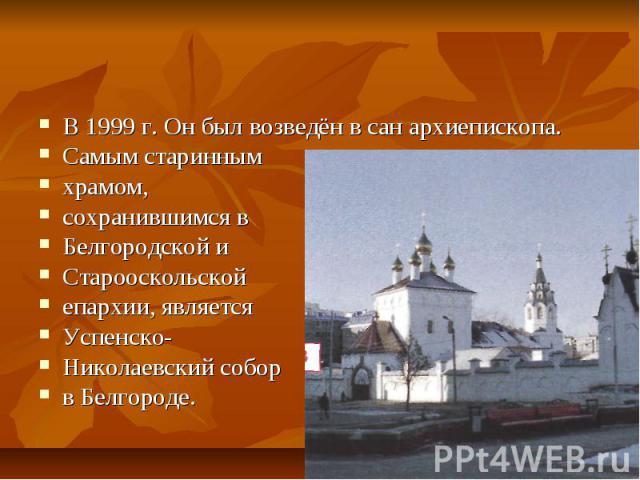 Памятники духовной культурыВ 1999 г. Он был возведён в сан архиепископа.Самым стариннымхрамом,сохранившимся вБелгородской иСтарооскольской епархии, являетсяУспенско-Николаевский собор в Белгороде.