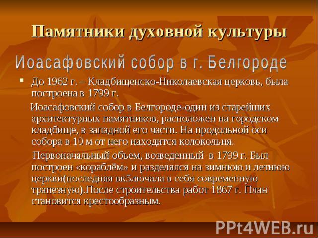 Памятники духовной культурыИоасафовский собор в г. БелгородеДо 1962 г. – Кладбищенско-Николаевская церковь, была построена в 1799 г. Иоасафовский собор в Белгороде-один из старейших архитектурных памятников, расположен на городском кладбище, в запад…