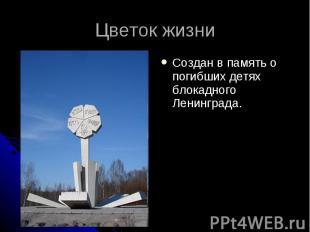 Цветок жизниСоздан в память о погибших детях блокадного Ленинграда.