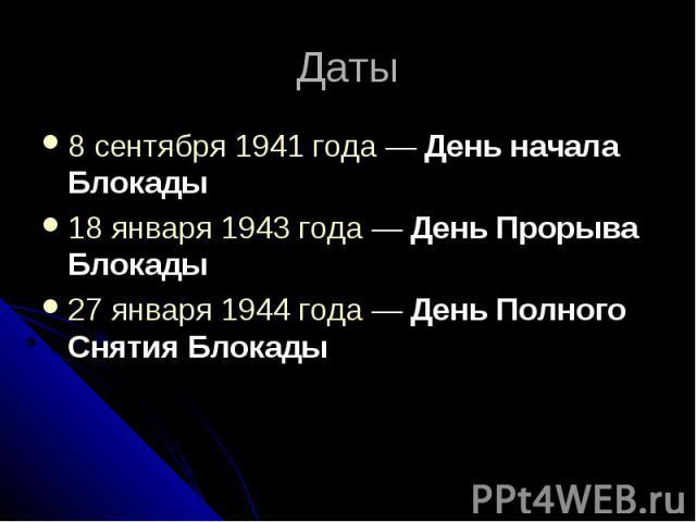Даты8 сентября 1941 года— День начала Блокады 18 января1943 года— День Прорыва Блокады 27 января1944 года— День Полного Снятия Блокады