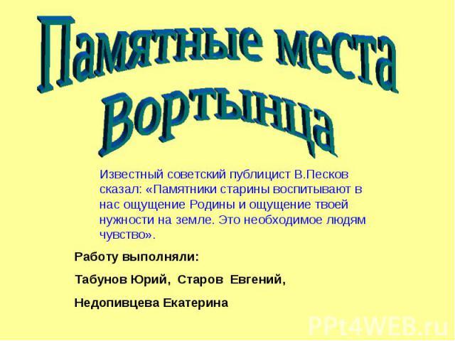 Памятные места Вортынца Известный советский публицист В.Песков сказал: «Памятники старины воспитывают в нас ощущение Родины и ощущение твоей нужности на земле. Это необходимое людям чувство». Работу выполняли: Табунов Юрий, Старов Евгений, Недопивце…