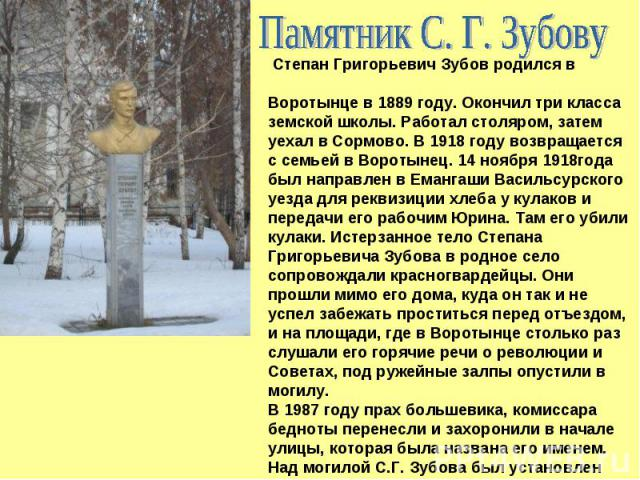 Памятник С. Г. Зубову Степан Григорьевич Зубов родился в Воротынце в 1889 году. Окончил три класса земской школы. Работал столяром, затем уехал в Сормово. В 1918 году возвращается с семьей в Воротынец. 14 ноября 1918года был направлен в Емангаши Вас…