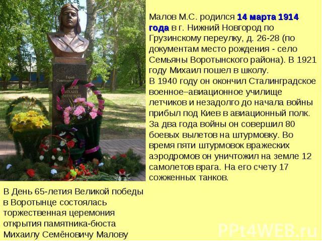 Малов М.С. родился 14 марта 1914 года в г. Нижний Новгород по Грузинскому переулку, д. 26-28 (по документам место рождения - село Семьяны Воротынского района). В 1921 году Михаил пошел в школу. В 1940 году он окончил Сталинградское военное–авиационн…