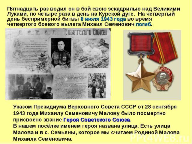 Пятнадцать раз водил он в бой свою эскадрилью над Великими Луками, по четыре раза в день на Курской дуге. На четвертый день беспримерной битвы 8 июля 1943 года во время четвертого боевого вылета Михаил Семенович погиб. Указом Президиума Верховного С…