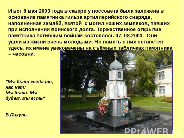 И вот 8 мая 2003 года в сквере у поссовета была заложена в основание памятника гильза артиллерийского снаряда, наполненная землёй, взятой с могил наших земляков, павших при исполнении воинского долга. Торжественное открытие памятника погибшим войнам…