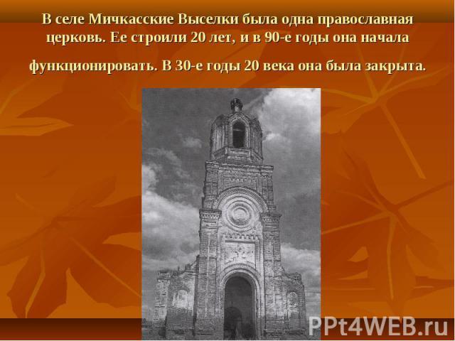 В селе Мичкасские Выселки была одна православная церковь. Ее строили 20 лет, и в 90-е годы она начала функционировать. В 30-е годы 20 века она была закрыта.