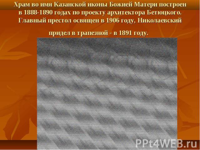 Храм во имя Казанской иконы Божией Матери построен в 1888-1890 годах по проекту архитектора Бетюцкого. Главный престол освящен в 1906 году, Николаевский придел в трапезной - в 1891 году.
