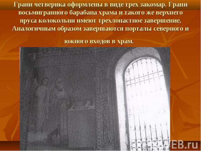 Грани четверика оформлены в виде трех закомар. Грани восьмигранного барабана храма и такого же верхнего яруса колокольни имеют трехлопастное завершение, Аналогичным образом завершаются порталы северного и южного входов в храм.