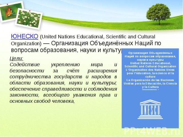 ЮНЕСКО (United Nations Educational, Scientific and Cultural Organization) — Организация Объединённых Наций по вопросам образования, науки и культуры. Цели:Содействие укреплению мира и безопасности за счёт расширения сотрудничества государств и народ…