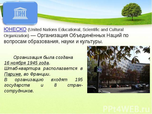 ЮНЕСКО (United Nations Educational, Scientific and Cultural Organization) — Организация Объединённых Наций по вопросам образования, науки и культуры. Организация была создана 16 ноября 1945 года.Штаб-квартира располагается в Париже, во Франции. В ор…
