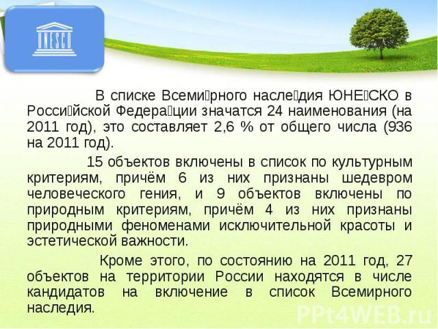 В списке Всемирного наследия ЮНЕСКО в Российской Федерации значатся 24 наименования (на 2011 год), это составляет 2,6 % от общего числа (936 на 2011 год). 15 объектов включены в список по культурным критериям, причём 6 из них признаны шедевром челов…