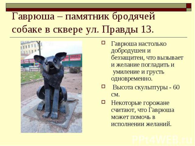 Гаврюша – памятник бродячей собаке в сквере ул. Правды 13. Гаврюша настолько добродушен и беззащитен, что вызывает и желание погладить и умиление и грусть одновременно. Высота скульптуры - 60 см. Некоторые горожане считают, что Гаврюша может помочь…
