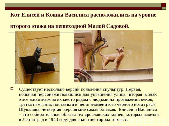 Кот Елисей и Кошка Василиса расположились на уровне второго этажа на пешеходной Малой Садовой. Существует несколько версий появления скульптур. Первая, кошачьи персонажи появились для украшения улицы, вторая в знак этим животным за их место рядом с…
