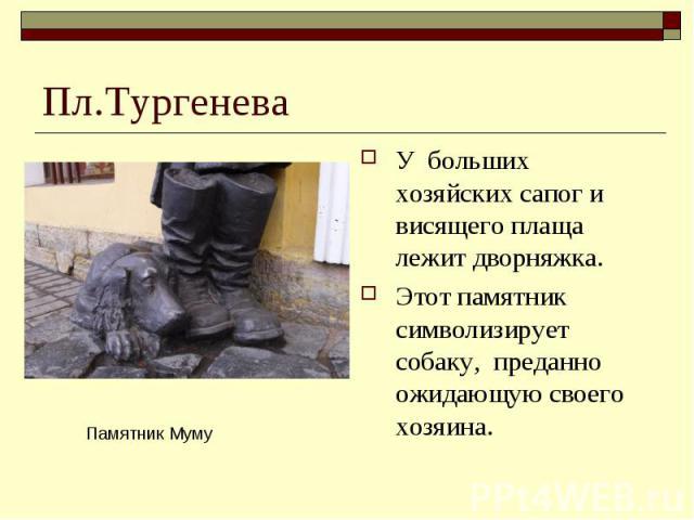 Пл.ТургеневаУ больших хозяйских сапог и висящего плаща лежит дворняжка. Этот памятник символизирует собаку, преданно ожидающую своего хозяина.
