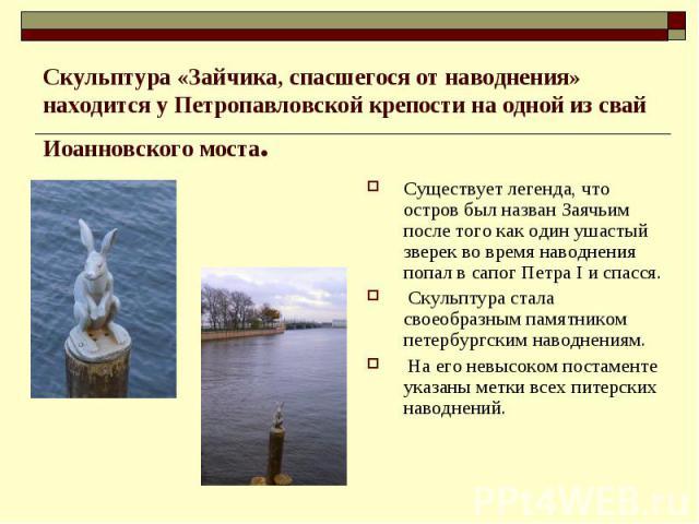 Скульптура «Зайчика, спасшегося от наводнения» находится у Петропавловской крепости на одной из свай Иоанновского моста. Существует легенда, что остров был назван Заячьим после того как один ушастый зверек во время наводнения попал в сапог Петра I и…