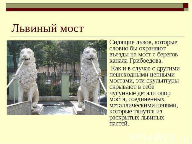 Львиный мостСидящие львов, которые словно бы охраняют въезды на мост с берегов канала Грибоедова. Как и в случае с другими пешеходными цепными мостами, эти скульптуры скрывают в себе чугунные детали опор моста, соединенных металлическими цепями, кот…