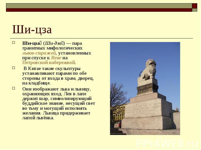 Ши-цза Ши-цза (Ши-дза)— пара гранитных мифологических львов-стражей, установленных при спуске к Неве на Петровской набережной. В Китае такие скульптуры устанавливают парами по обе стороны от входа в храм, дворец, на кладбище. Они изображают льва и …