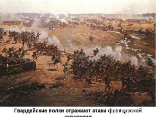 Гвардейские полки отражают атаки французской кавалерии