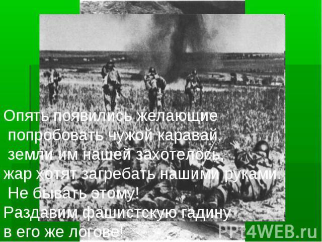 Опять появились желающие попробовать чужой каравай, земли им нашей захотелось, жар хотят загребать нашими руками. Не бывать этому! Раздавим фашистскую гадину в его же логове!