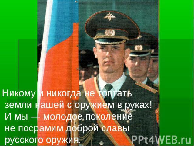 Никому и никогда не топтать земли нашей с оружием в руках! И мы — молодое поколение не посрамим доброй славы русского оружия.