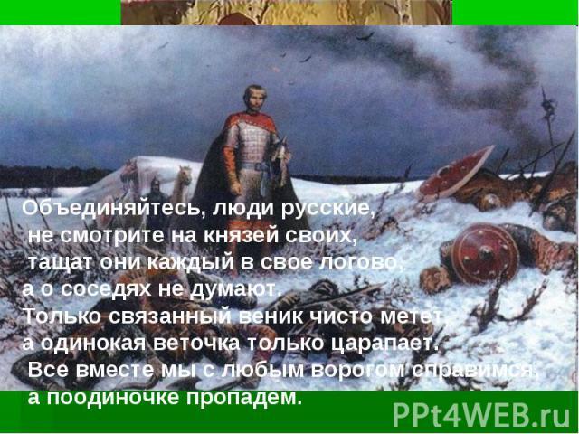 Объединяйтесь, люди русские, не смотрите на князей своих, тащат они каждый в свое логово, а о соседях не думают. Только связанный веник чисто метет, а одинокая веточка только царапает. Все вместе мы с любым ворогом справимся, а поодиночке пропадем.