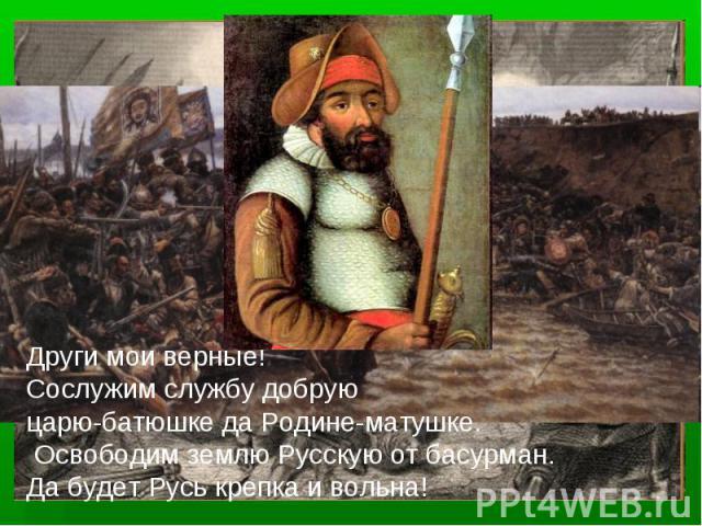 Други мои верные! Сослужим службу добруюцарю-батюшке да Родине-матушке. Освободим землю Русскую от басурман. Да будет Русь крепка и вольна!