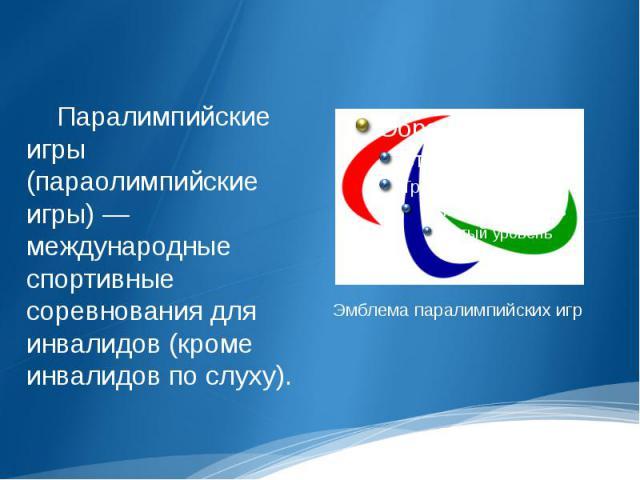 Паралимпийские игры (параолимпийские игры) — международные спортивные соревнования для инвалидов (кроме инвалидов по слуху). Эмблема паралимпийских игр