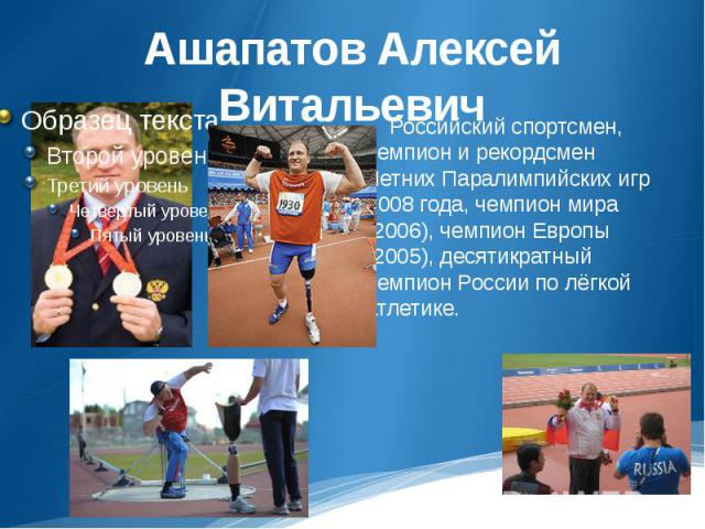 Ашапатов Алексей Витальевич Российский спортсмен, чемпион и рекордсмен Летних Паралимпийских игр 2008 года, чемпион мира (2006), чемпион Европы (2005), десятикратный чемпион России по лёгкой атлетике.