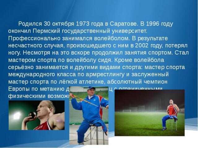 Родился 30 октября 1973 года в Саратове. В 1996 году окончил Пермский государственный университет. Профессионально занимался волейболом. В результате несчастного случая, произошедшего с ним в 2002 году, потерял ногу. Несмотря на это вскоре продолжил…