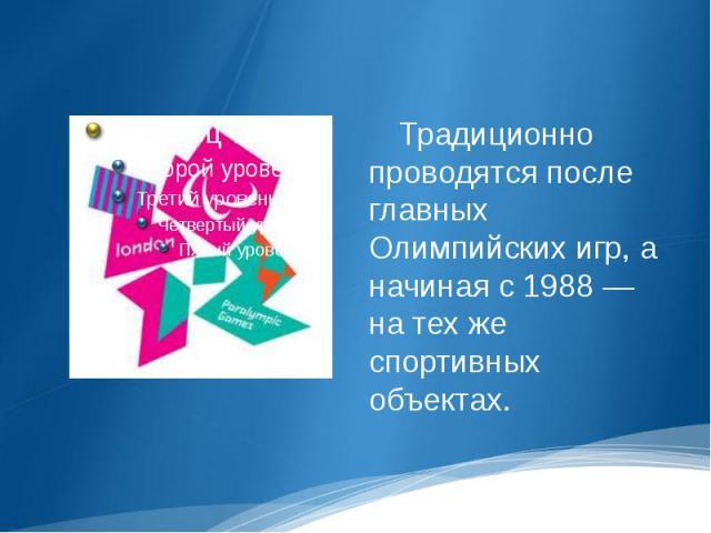 Традиционно проводятся после главных Олимпийских игр, а начиная с 1988 — на тех же спортивных объектах.