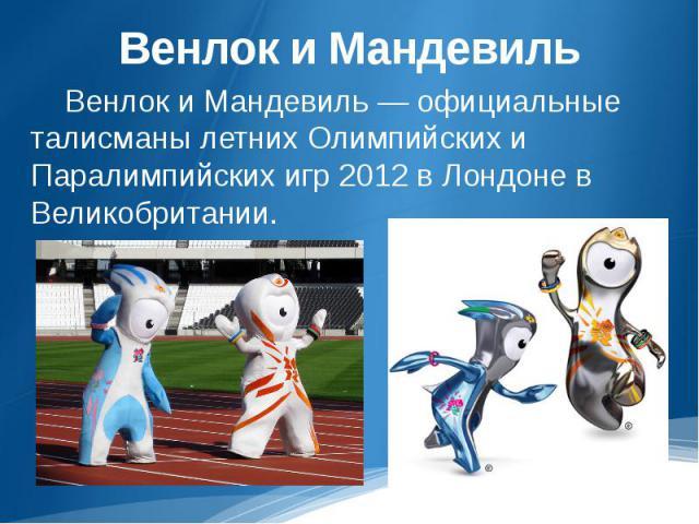 Венлок и Мандевиль Венлок и Мандевиль — официальные талисманы летних Олимпийских и Паралимпийских игр 2012 в Лондоне в Великобритании.