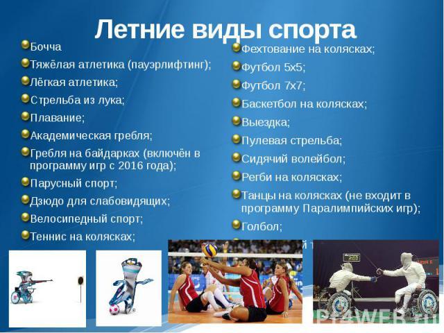 Летние виды спортаБоччаТяжёлая атлетика (пауэрлифтинг);Лёгкая атлетика;Стрельба из лука;Плавание;Академическая гребля;Гребля на байдарках (включён в программу игр с 2016 года);Парусный спорт;Дзюдо для слабовидящих;Велосипедный спорт;Теннис на коляск…
