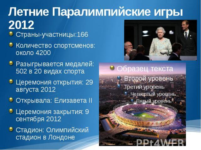 Летние Паралимпийские игры 2012Страны-участницы:166Количество спортсменов: около 4200Разыгрывается медалей: 502 в 20 видах спортаЦеремония открытия: 29 августа 2012Открывала: Елизавета IIЦеремония закрытия:9 сентября 2012Стадион: Олимпийский стадион…