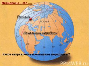 Меридианы – это ….Какое направление показывают меридианы?