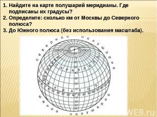 Найдите на карте полушарий меридианы. Где подписаны их градусы?Определите: сколь