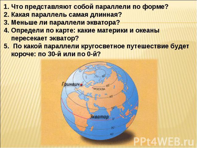 Что представляют собой параллели по форме?Какая параллель самая длинная?Меньше ли параллели экватора?Определи по карте: какие материки и океаны пересекает экватор? По какой параллели кругосветное путешествие будет короче: по 30-й или по 0-й?