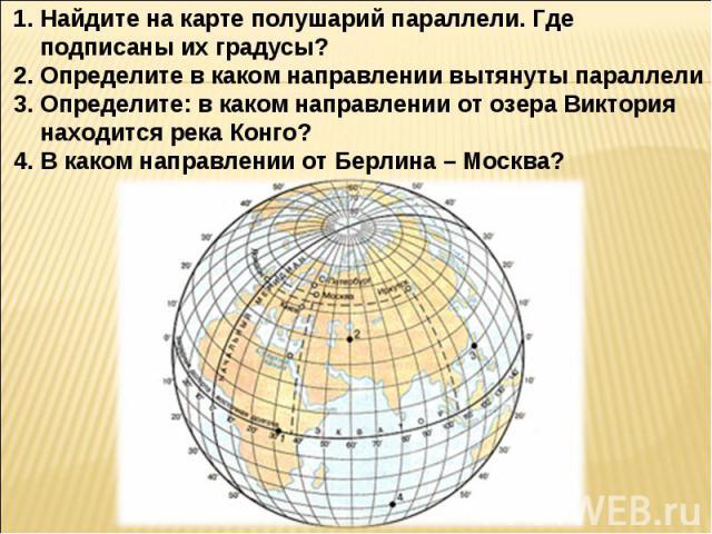 Найдите на карте полушарий параллели. Где подписаны их градусы?Определите в каком направлении вытянуты параллелиОпределите: в каком направлении от озера Виктория находится река Конго? В каком направлении от Берлина – Москва?