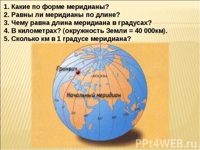 Какие по форме меридианы?Равны ли меридианы по длине?Чему равна длина меридиана в градусах? В километрах? (окружность Земли = 40 000км).Сколько км в 1 градусе меридиана?