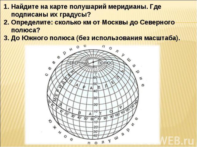 Найдите на карте полушарий меридианы. Где подписаны их градусы?Определите: сколько км от Москвы до Северного полюса? До Южного полюса (без использования масштаба).