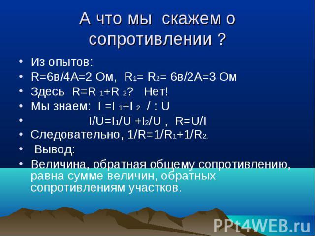 А что мы скажем о сопротивлении ?Из опытов:R=6в/4А=2 Ом, R1= R2= 6в/2А=3 ОмЗдесь R=R 1+R 2? Нет!Мы знаем: I =I 1+I 2 / : U I/U=I1/U +I2/U , R=U/IСледовательно, 1/R=1/R1+1/R2. Вывод:Величина, обратная общему сопротивлению, равна сумме величин, обратн…