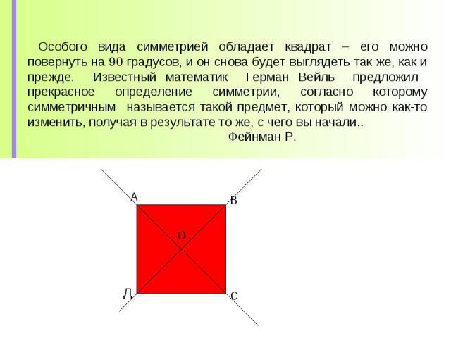 Особого вида симметрией обладает квадрат – его можно повернуть на 90 градусов, и он снова будет выглядеть так же, как и прежде. Известный математик Герман Вейль предложил прекрасное определение симметрии, согласно которому симметричным называется та…