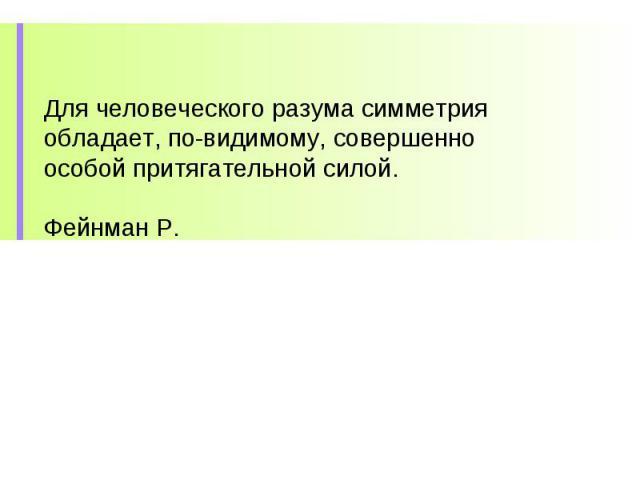 Для человеческого разума симметрия обладает, по-видимому, совершенно особой притягательной силой. Фейнман Р.