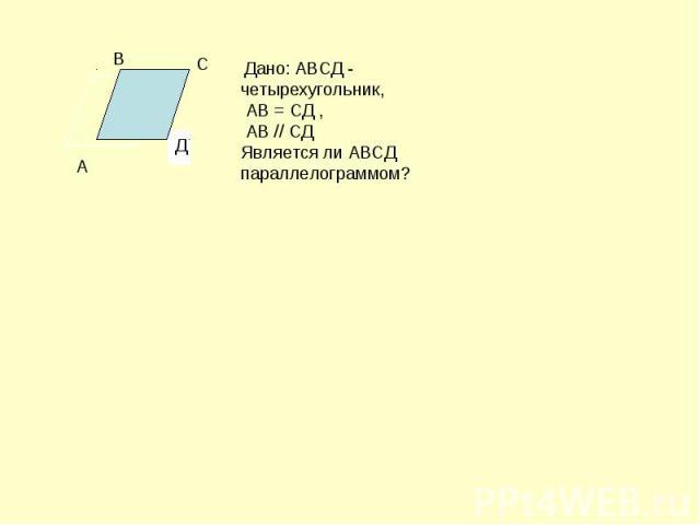 Дано: АВСД - четырехугольник, АВ = СД , АВ // СД Является ли АВСД параллелограммом?