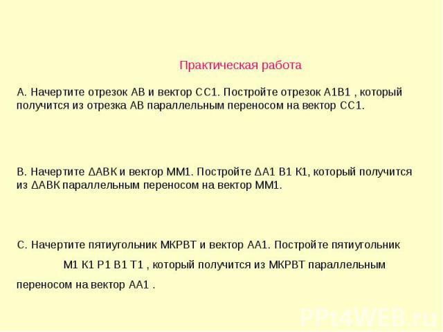 Практическая работа А. Начертите отрезок АВ и вектор СС1. Постройте отрезок А1В1 , который получится из отрезка АВ параллельным переносом на вектор СС1. В. Начертите ΔАВК и вектор ММ1. Постройте ΔА1 В1 К1, который получится из ΔАВК параллельным пере…